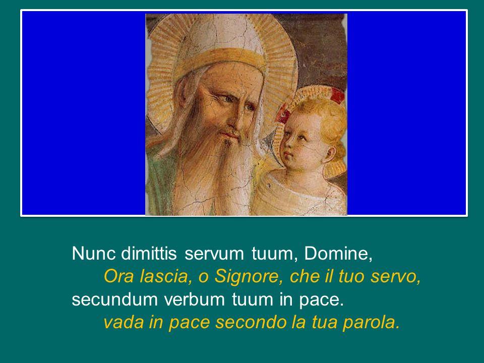 Nunc dimittis servum tuum, Domine, Ora lascia, o Signore, che il tuo servo, secundum verbum tuum in pace.
