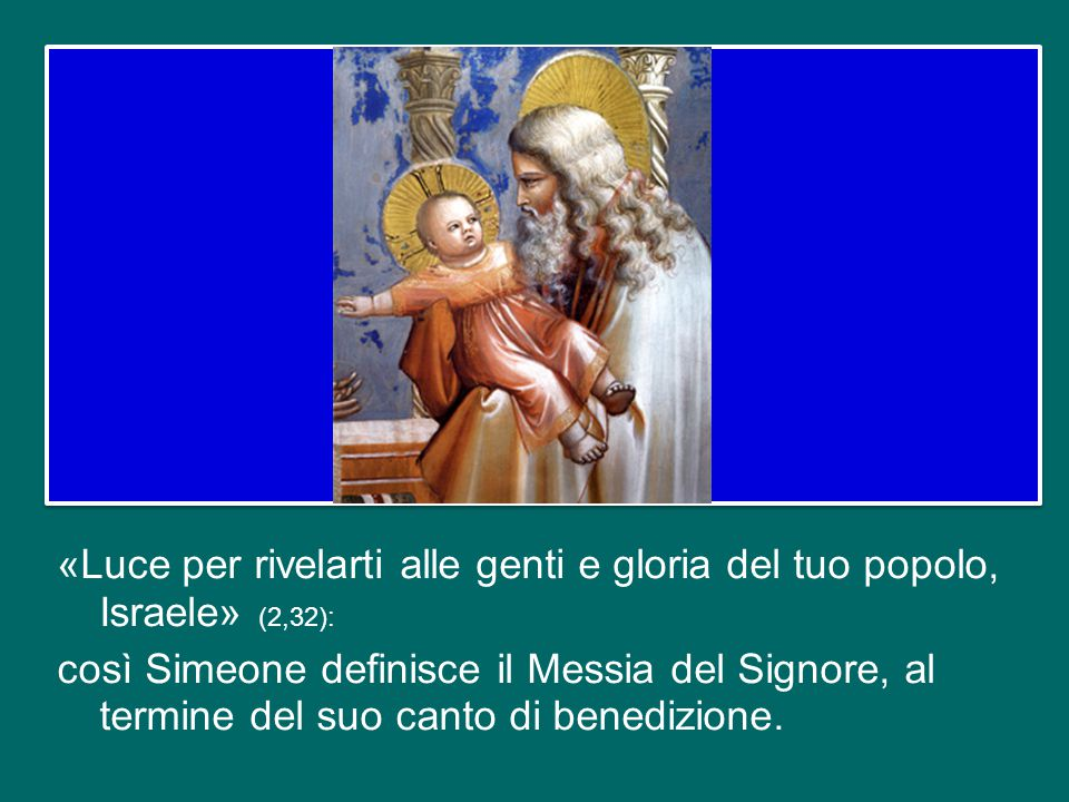 «Luce per rivelarti alle genti e gloria del tuo popolo, Israele» (2,32): così Simeone definisce il Messia del Signore, al termine del suo canto di benedizione.