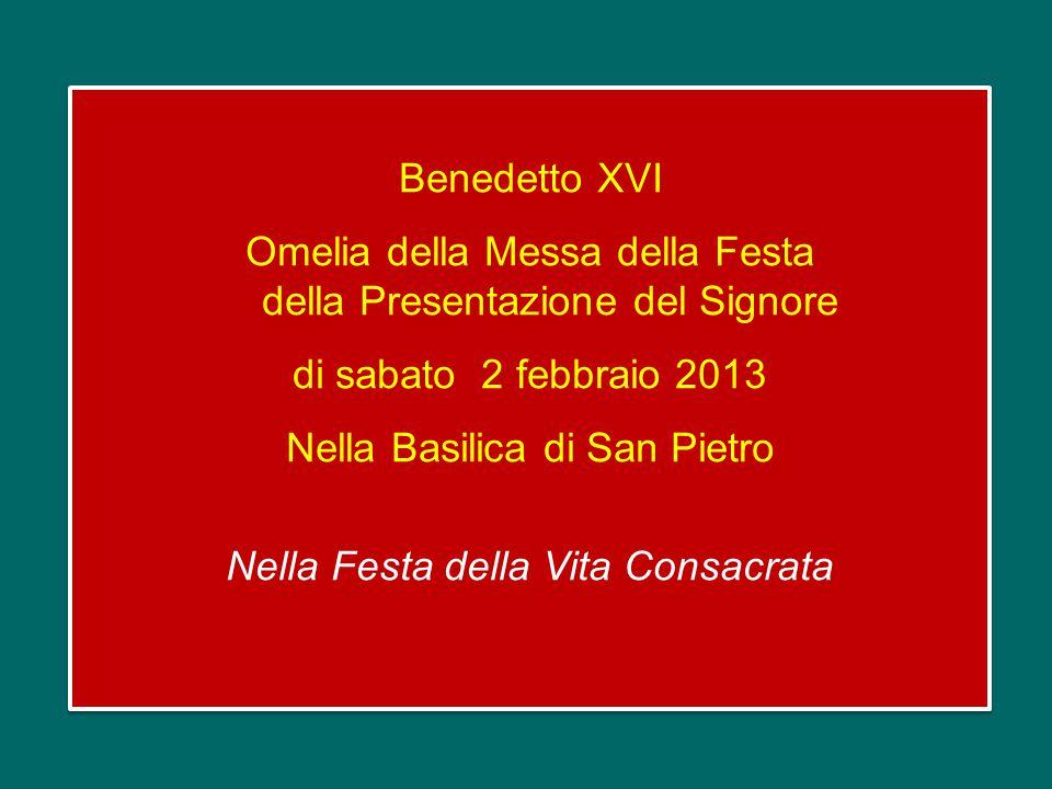 Benedetto XVI Omelia della Messa della Festa della Presentazione del Signore di sabato 2 febbraio 2013 Nella Basilica di San Pietro Nella Festa della Vita Consacrata