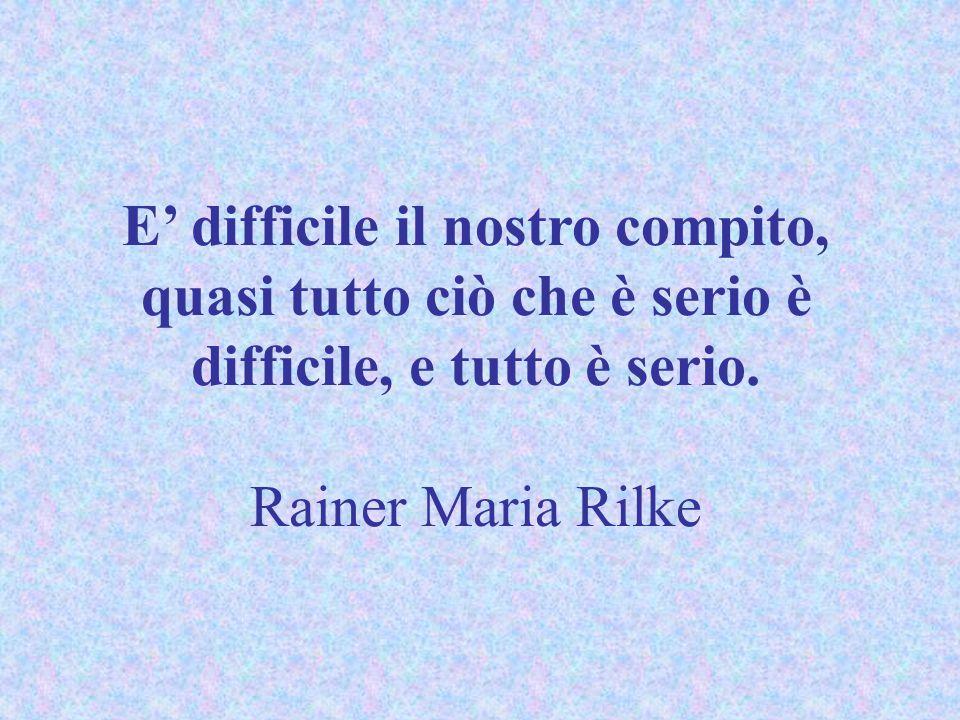 E' difficile il nostro compito, quasi tutto ciò che è serio è difficile, e tutto è serio.