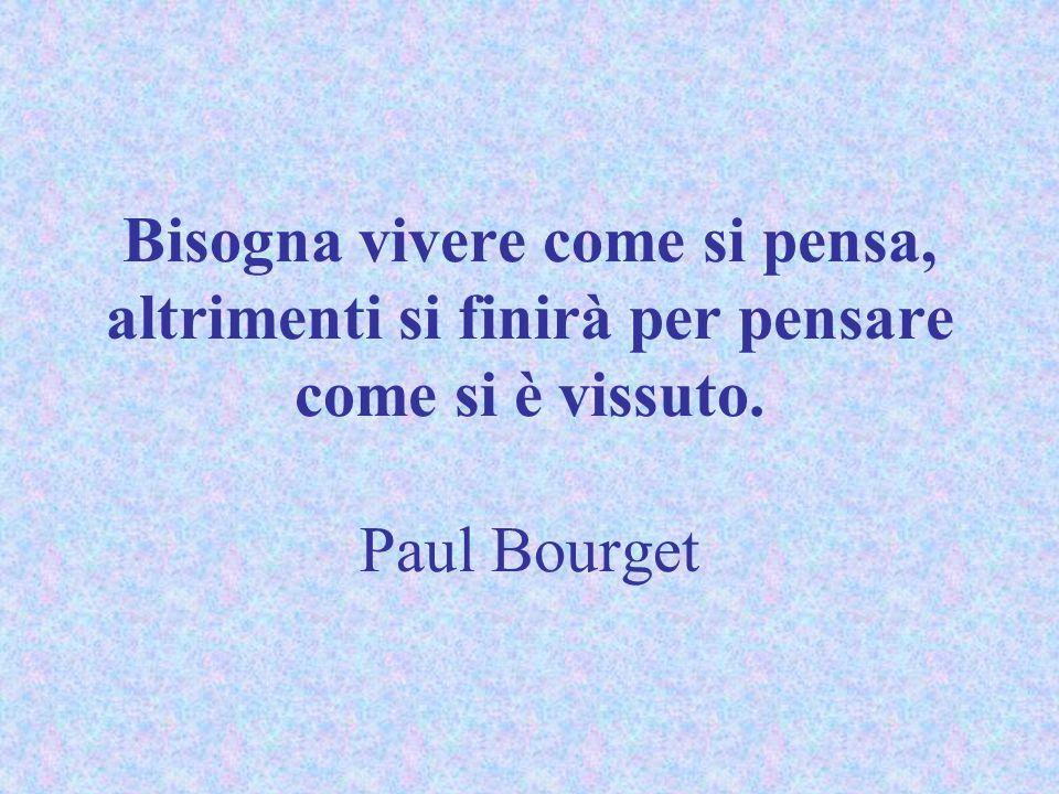 Bisogna vivere come si pensa, altrimenti si finirà per pensare come si è vissuto. Paul Bourget
