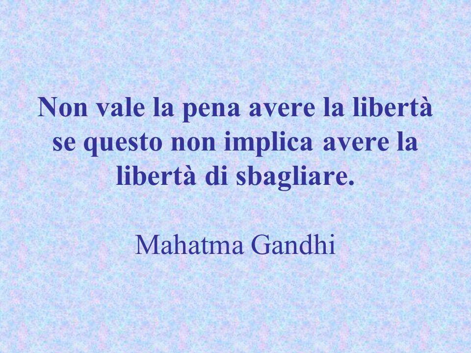 Non vale la pena avere la libertà se questo non implica avere la libertà di sbagliare.