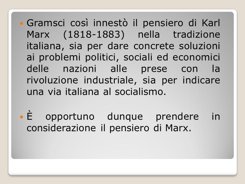 Gramsci così innestò il pensiero di Karl Marx (1818-1883) nella tradizione italiana, sia per dare concrete soluzioni ai problemi politici, sociali ed economici delle nazioni alle prese con la rivoluzione industriale, sia per indicare una via italiana al socialismo.