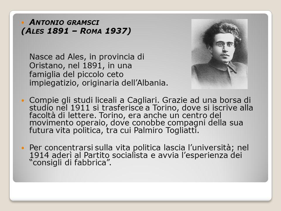 Antonio gramsci (Ales 1891 – Roma 1937) Nasce ad Ales, in provincia di. Oristano, nel 1891, in una.