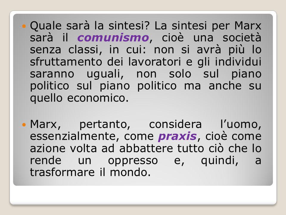 Quale sarà la sintesi La sintesi per Marx sarà il comunismo, cioè una società senza classi, in cui: non si avrà più lo sfruttamento dei lavoratori e gli individui saranno uguali, non solo sul piano politico sul piano politico ma anche su quello economico.