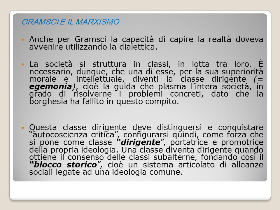 GRAMSCI E IL MARXISMO Anche per Gramsci la capacità di capire la realtà doveva avvenire utilizzando la dialettica.
