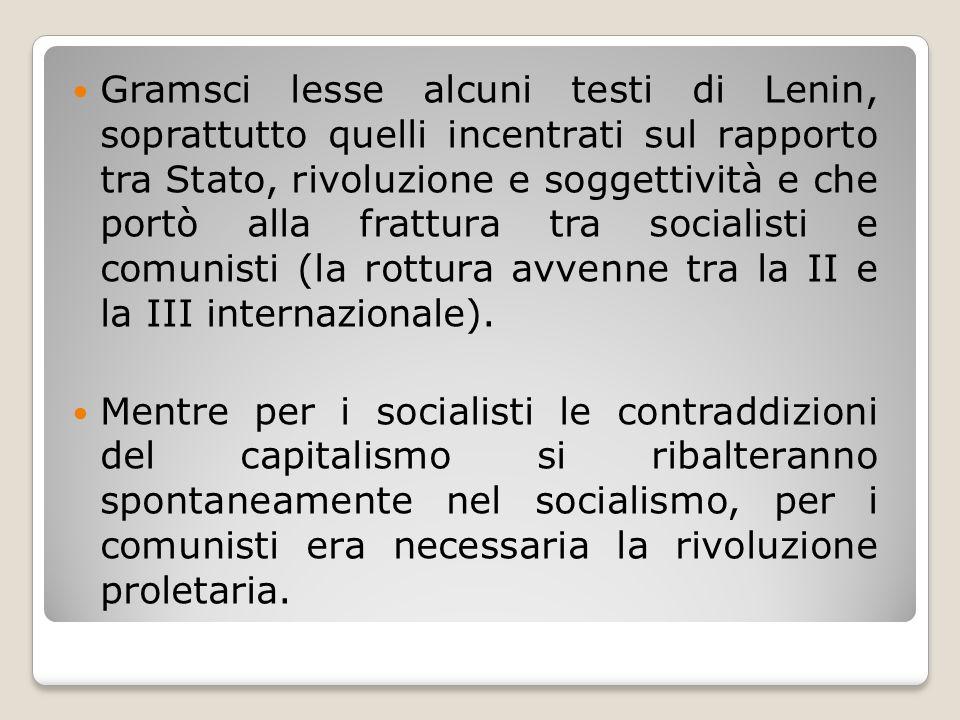 Gramsci lesse alcuni testi di Lenin, soprattutto quelli incentrati sul rapporto tra Stato, rivoluzione e soggettività e che portò alla frattura tra socialisti e comunisti (la rottura avvenne tra la II e la III internazionale).
