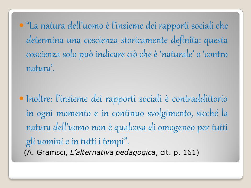 La natura dell'uomo è l'insieme dei rapporti sociali che determina una coscienza storicamente definita; questa coscienza solo può indicare ciò che è 'naturale' o 'contro natura'.