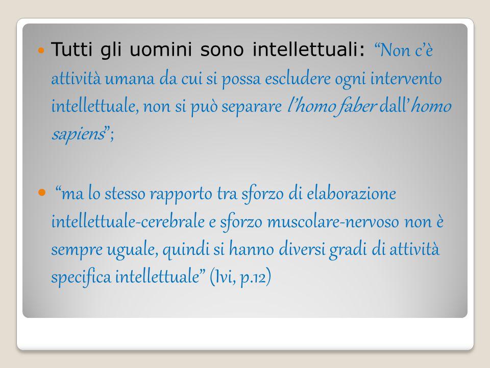 Tutti gli uomini sono intellettuali: Non c'è attività umana da cui si possa escludere ogni intervento intellettuale, non si può separare l'homo faber dall'homo sapiens ;