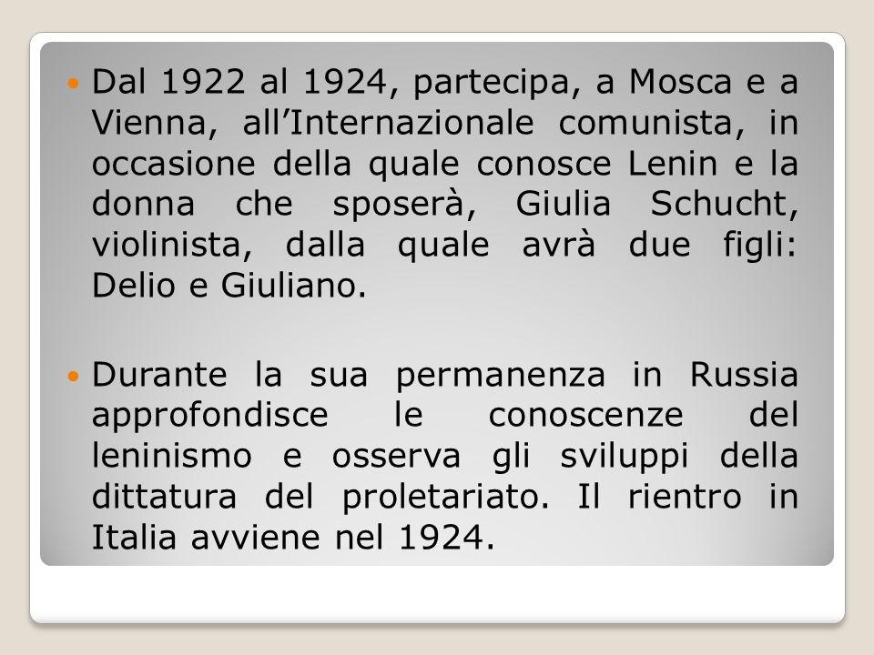 Dal 1922 al 1924, partecipa, a Mosca e a Vienna, all'Internazionale comunista, in occasione della quale conosce Lenin e la donna che sposerà, Giulia Schucht, violinista, dalla quale avrà due figli: Delio e Giuliano.