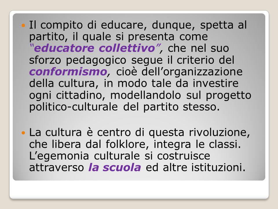 Il compito di educare, dunque, spetta al partito, il quale si presenta come educatore collettivo , che nel suo sforzo pedagogico segue il criterio del conformismo, cioè dell'organizzazione della cultura, in modo tale da investire ogni cittadino, modellandolo sul progetto politico-culturale del partito stesso.