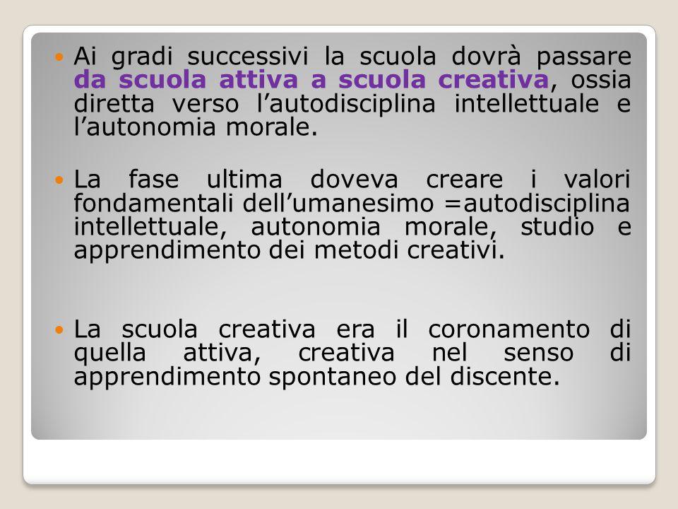 Ai gradi successivi la scuola dovrà passare da scuola attiva a scuola creativa, ossia diretta verso l'autodisciplina intellettuale e l'autonomia morale.