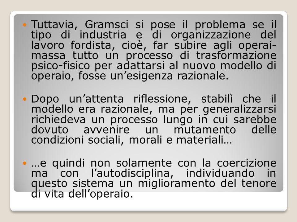 Tuttavia, Gramsci si pose il problema se il tipo di industria e di organizzazione del lavoro fordista, cioè, far subire agli operai- massa tutto un processo di trasformazione psico-fisico per adattarsi al nuovo modello di operaio, fosse un'esigenza razionale.