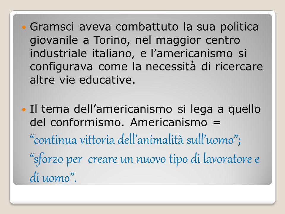Gramsci aveva combattuto la sua politica giovanile a Torino, nel maggior centro industriale italiano, e l'americanismo si configurava come la necessità di ricercare altre vie educative.