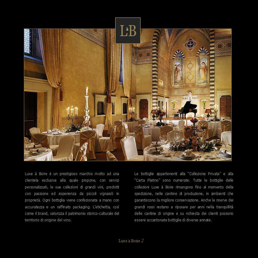 Luxe à Boire è un prestigioso marchio rivolto ad una clientela esclusiva alla quale propone, con servizi personalizzati, le sue collezioni di grandi vini, prodotti con passione ed esperienza da piccoli vignaioli in proprietà. Ogni bottiglia viene confezionata a mano con accuratezza e un raffinato packaging. L'etichetta, così come il brand, valorizza il patrimonio storico-culturale del territorio di origine del vino.