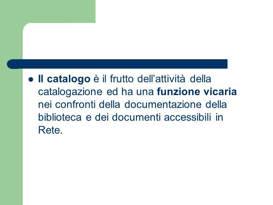 Il catalogo è il frutto dell'attività della catalogazione ed ha una funzione vicaria nei confronti della documentazione della biblioteca e dei documenti accessibili in Rete.