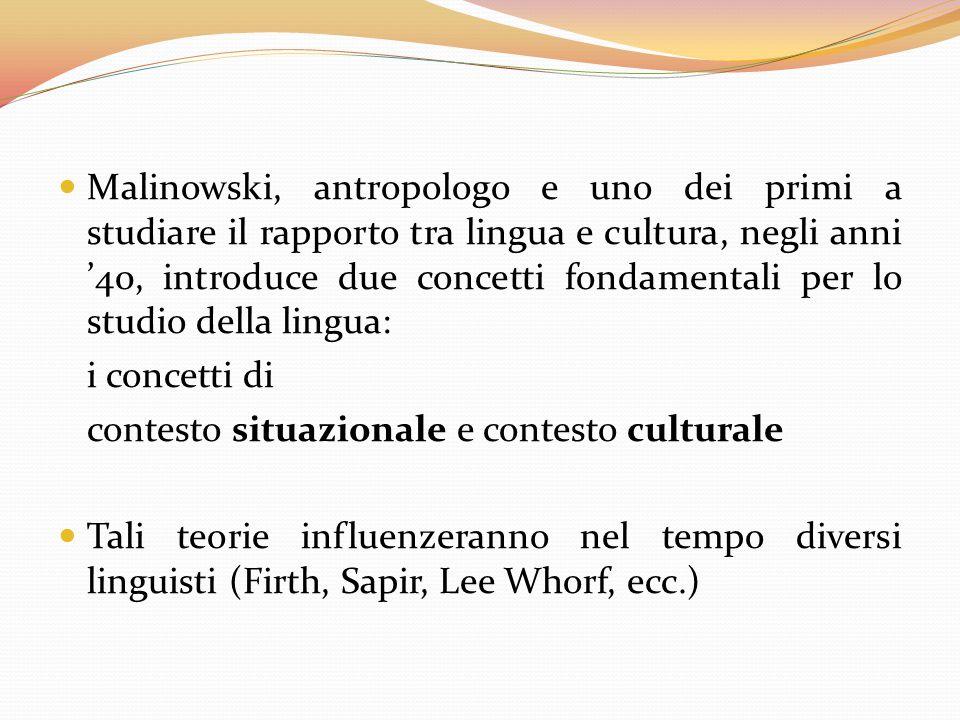 Malinowski, antropologo e uno dei primi a studiare il rapporto tra lingua e cultura, negli anni '40, introduce due concetti fondamentali per lo studio della lingua: