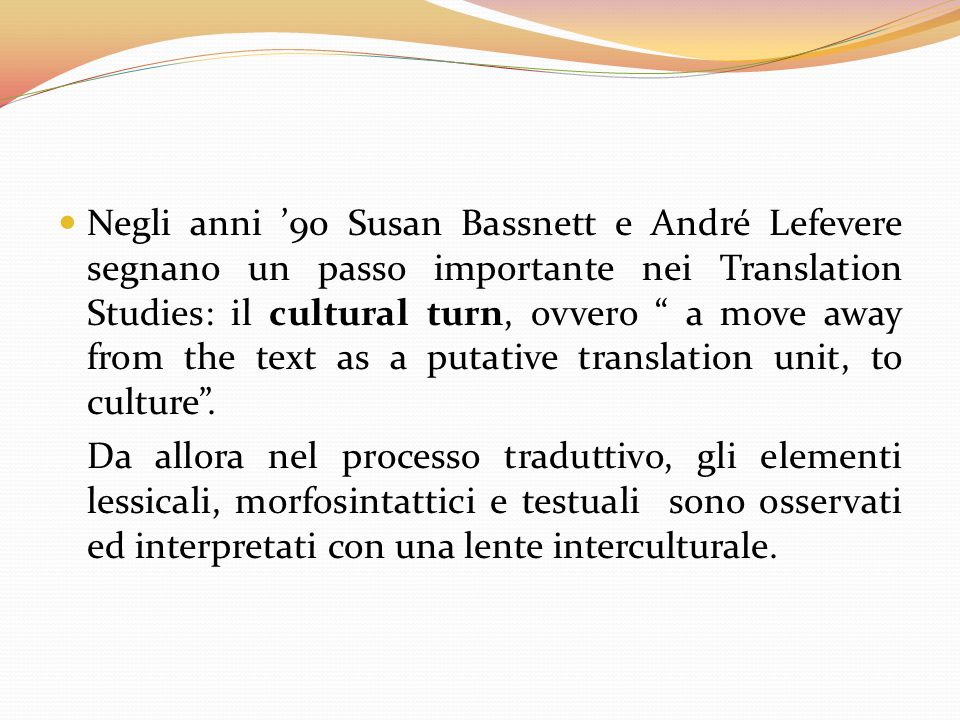 Negli anni '90 Susan Bassnett e André Lefevere segnano un passo importante nei Translation Studies: il cultural turn, ovvero a move away from the text as a putative translation unit, to culture .