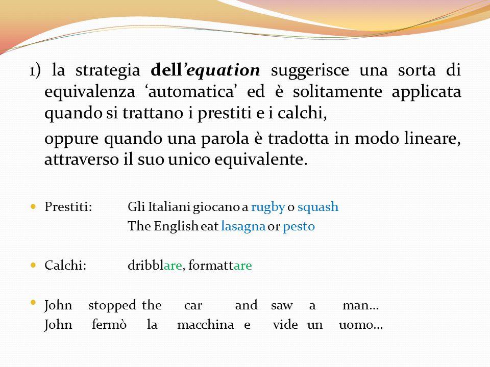 1) la strategia dell'equation suggerisce una sorta di equivalenza 'automatica' ed è solitamente applicata quando si trattano i prestiti e i calchi,
