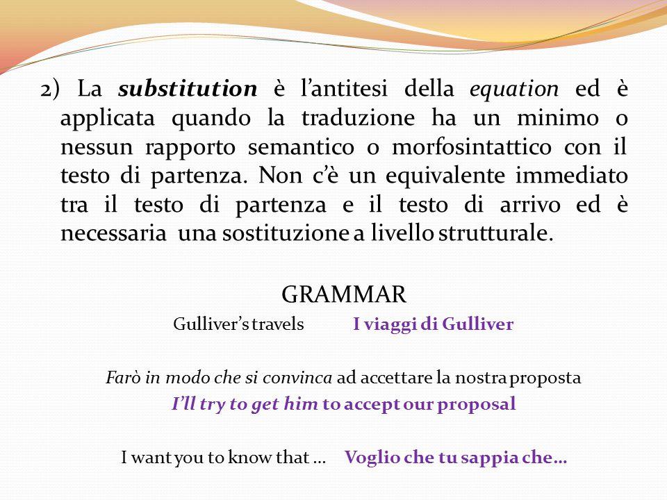 2) La substitution è l'antitesi della equation ed è applicata quando la traduzione ha un minimo o nessun rapporto semantico o morfosintattico con il testo di partenza. Non c'è un equivalente immediato tra il testo di partenza e il testo di arrivo ed è necessaria una sostituzione a livello strutturale.