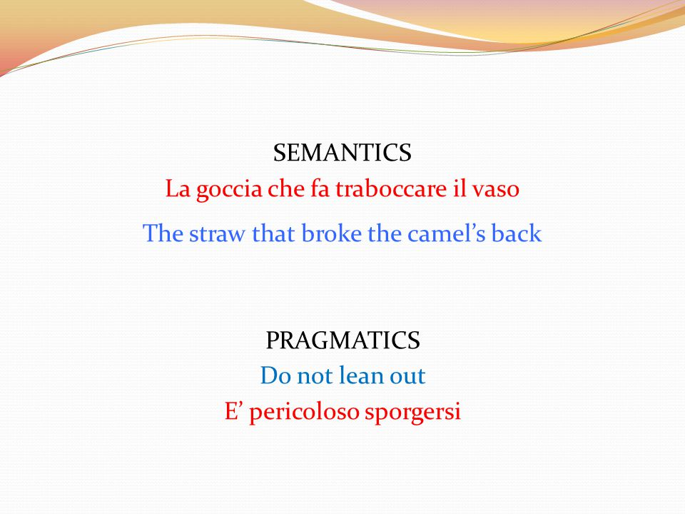 SEMANTICS La goccia che fa traboccare il vaso The straw that broke the camel's back PRAGMATICS Do not lean out E' pericoloso sporgersi