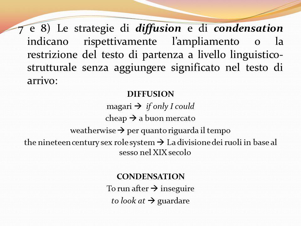 7 e 8) Le strategie di diffusion e di condensation indicano rispettivamente l'ampliamento o la restrizione del testo di partenza a livello linguistico-strutturale senza aggiungere significato nel testo di arrivo: