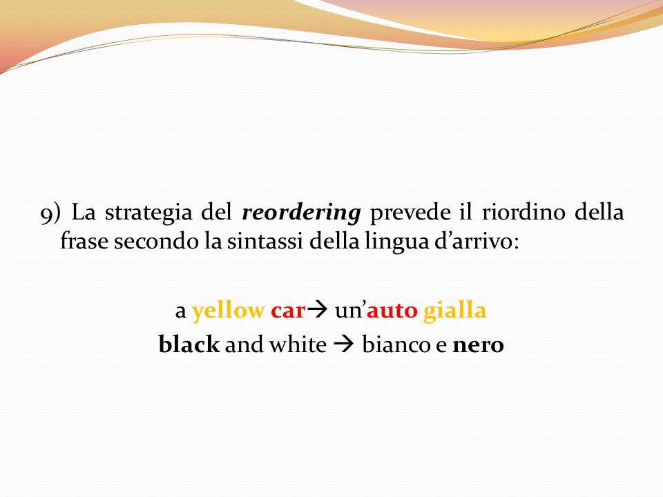 9) La strategia del reordering prevede il riordino della frase secondo la sintassi della lingua d'arrivo: a yellow car un'auto gialla black and white  bianco e nero
