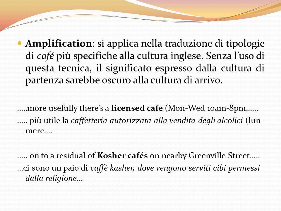 Amplification: si applica nella traduzione di tipologie di café più specifiche alla cultura inglese. Senza l'uso di questa tecnica, il significato espresso dalla cultura di partenza sarebbe oscuro alla cultura di arrivo.