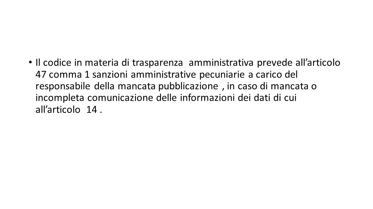 Il codice in materia di trasparenza amministrativa prevede all'articolo 47 comma 1 sanzioni amministrative pecuniarie a carico del responsabile della mancata pubblicazione , in caso di mancata o incompleta comunicazione delle informazioni dei dati di cui all'articolo 14 .