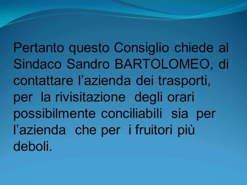 Pertanto questo Consiglio chiede al Sindaco Sandro BARTOLOMEO, di contattare l'azienda dei trasporti, per la rivisitazione degli orari possibilmente conciliabili sia per l'azienda che per i fruitori più deboli.