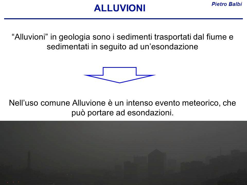 ALLUVIONI Pietro Balbi. Alluvioni in geologia sono i sedimenti trasportati dal fiume e sedimentati in seguito ad un'esondazione.