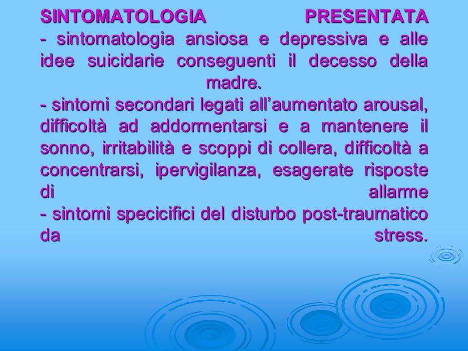SINTOMATOLOGIA PRESENTATA - sintomatologia ansiosa e depressiva e alle idee suicidarie conseguenti il decesso della madre.