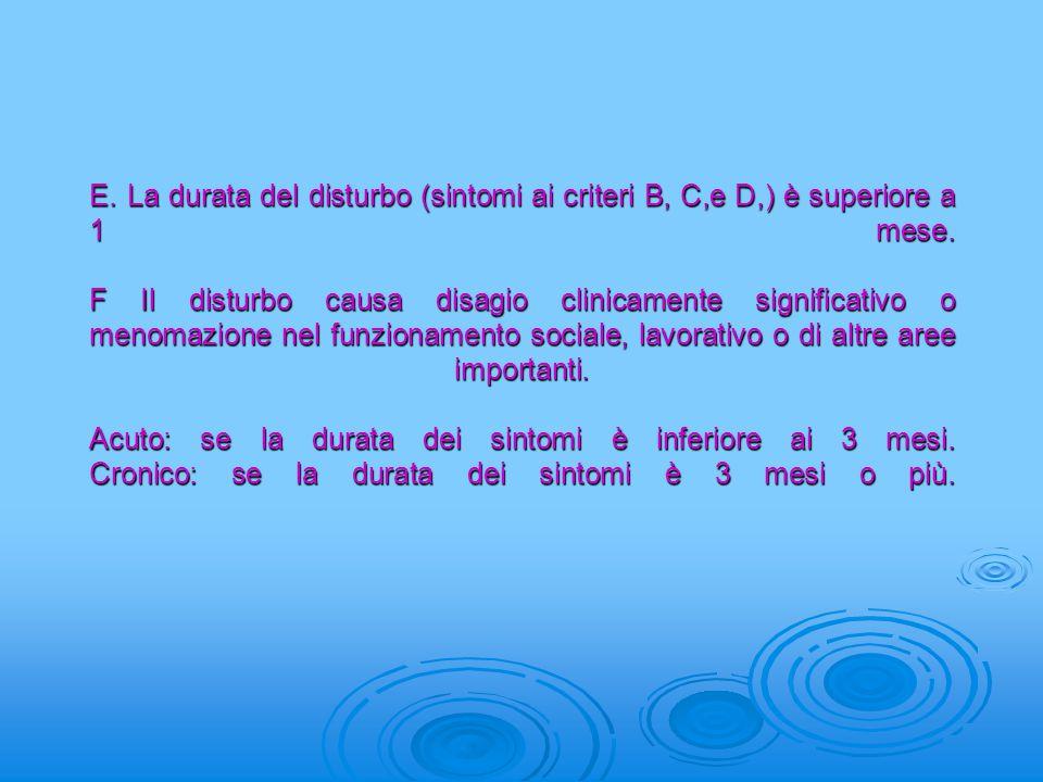 E. La durata del disturbo (sintomi ai criteri B, C,e D,) è superiore a 1 mese.