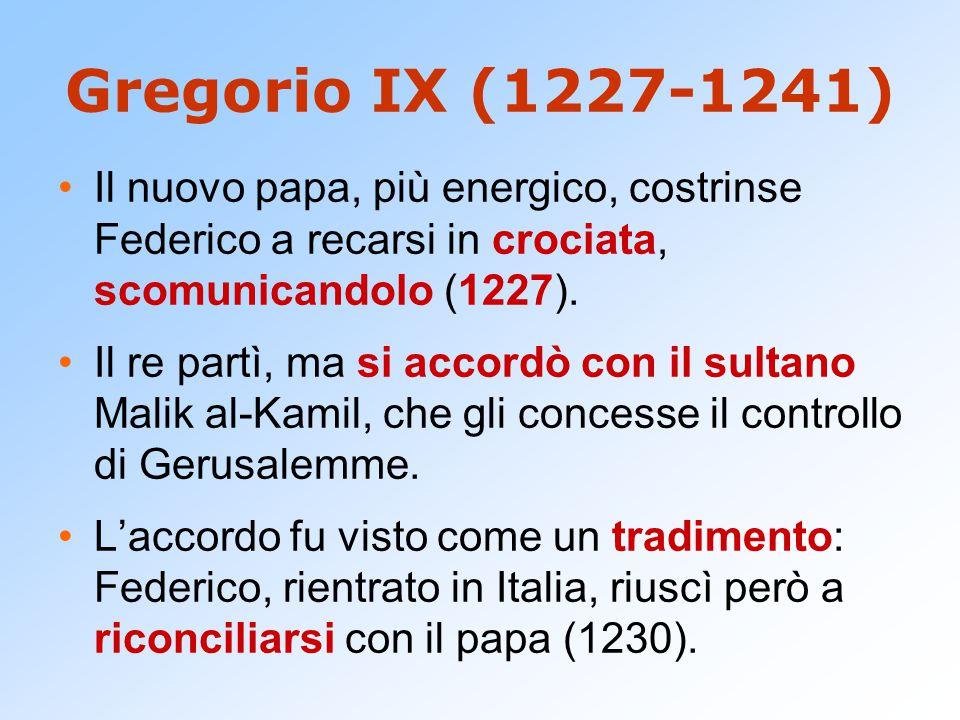 Gregorio IX (1227-1241) Il nuovo papa, più energico, costrinse Federico a recarsi in crociata, scomunicandolo (1227).