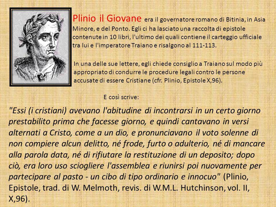 Plinio il Giovane era il governatore romano di Bitinia, in Asia Minore, e del Ponto. Egli ci ha lasciato una raccolta di epistole contenute in 10 libri, l ultimo dei quali contiene il carteggio ufficiale tra lui e l imperatore Traiano e risalgono al 111-113.
