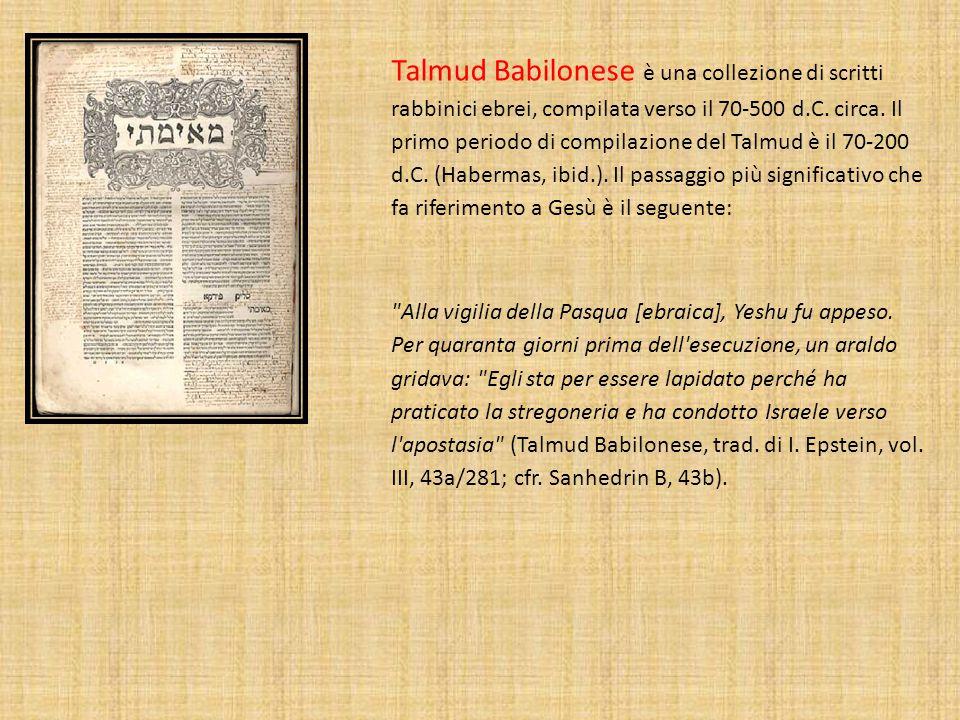 Talmud Babilonese è una collezione di scritti rabbinici ebrei, compilata verso il 70-500 d.C. circa. Il primo periodo di compilazione del Talmud è il 70-200 d.C. (Habermas, ibid.). Il passaggio più significativo che fa riferimento a Gesù è il seguente: