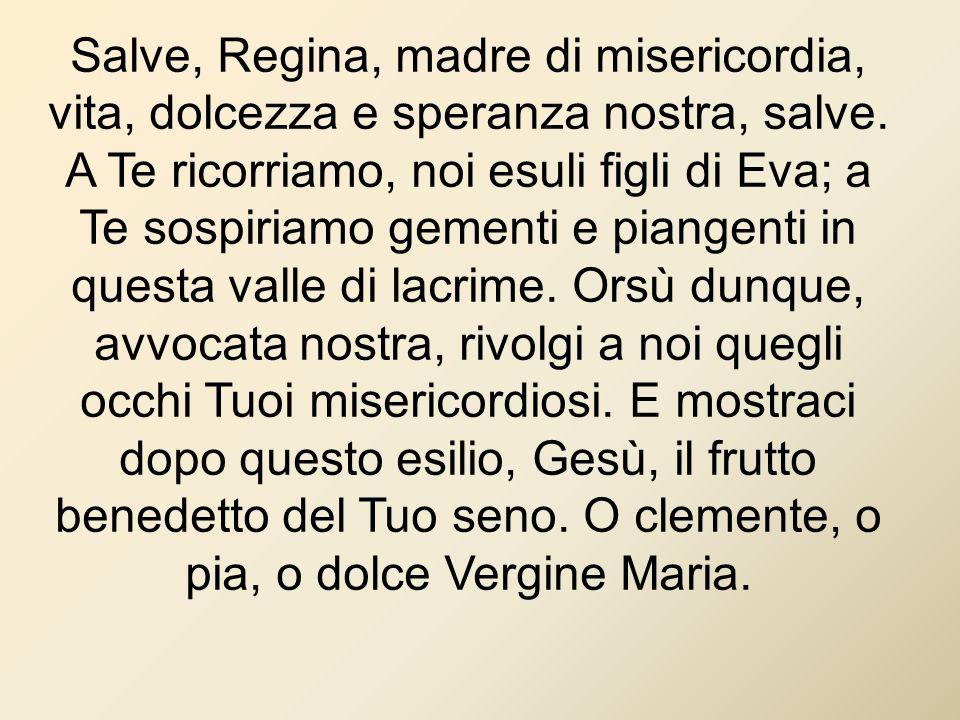 Salve, Regina, madre di misericordia, vita, dolcezza e speranza nostra, salve.