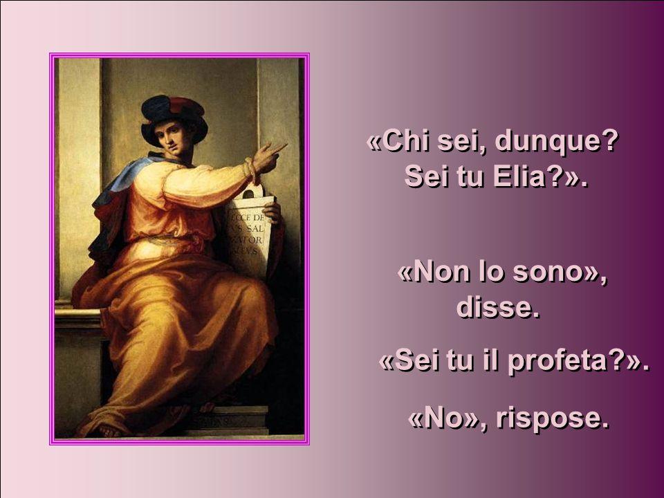 «Chi sei, dunque Sei tu Elia ». «Non lo sono», disse. «Sei tu il profeta ». «No», rispose.