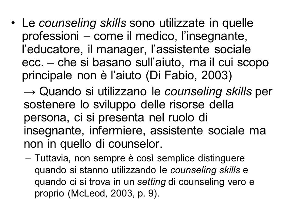 Le counseling skills sono utilizzate in quelle professioni – come il medico, l'insegnante, l'educatore, il manager, l'assistente sociale ecc. – che si basano sull'aiuto, ma il cui scopo principale non è l'aiuto (Di Fabio, 2003)