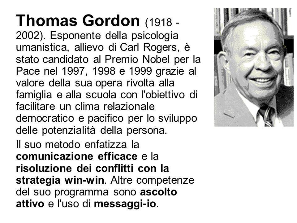 Thomas Gordon (1918 - 2002). Esponente della psicologia umanistica, allievo di Carl Rogers, è stato candidato al Premio Nobel per la Pace nel 1997, 1998 e 1999 grazie al valore della sua opera rivolta alla famiglia e alla scuola con l obiettivo di facilitare un clima relazionale democratico e pacifico per lo sviluppo delle potenzialità della persona.
