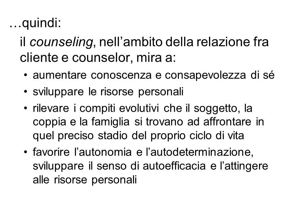 …quindi: il counseling, nell'ambito della relazione fra cliente e counselor, mira a: aumentare conoscenza e consapevolezza di sé.