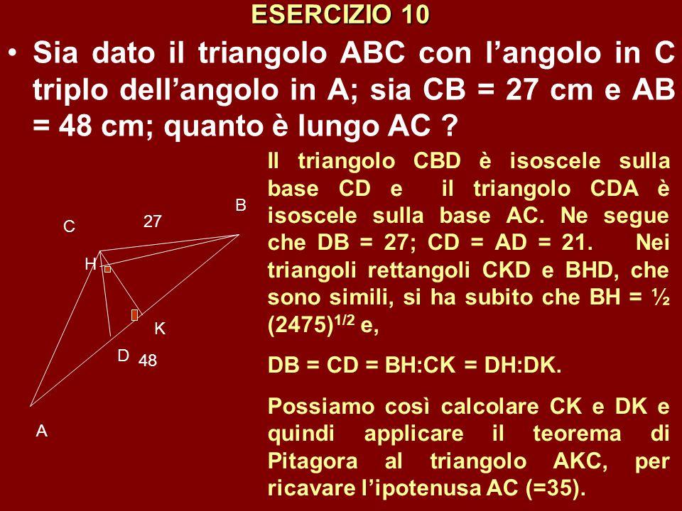 ESERCIZIO 10 Sia dato il triangolo ABC con l'angolo in C triplo dell'angolo in A; sia CB = 27 cm e AB = 48 cm; quanto è lungo AC