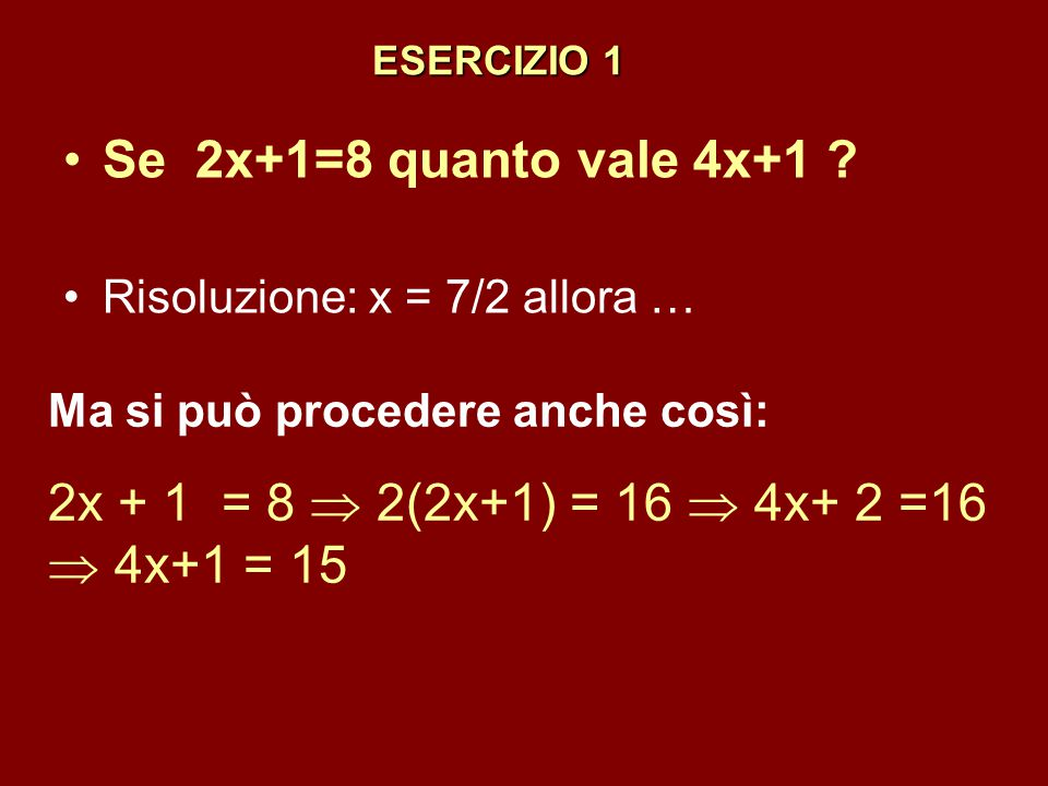 ESERCIZIO 1 Se 2x+1=8 quanto vale 4x+1 Risoluzione: x = 7/2 allora … Ma si può procedere anche così: