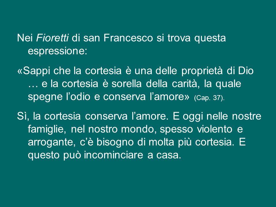Nei Fioretti di san Francesco si trova questa espressione: «Sappi che la cortesia è una delle proprietà di Dio … e la cortesia è sorella della carità, la quale spegne l'odio e conserva l'amore» (Cap.