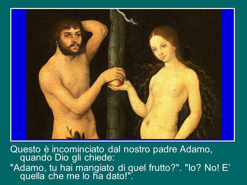 Questo è incominciato dal nostro padre Adamo, quando Dio gli chiede: Adamo, tu hai mangiato di quel frutto .