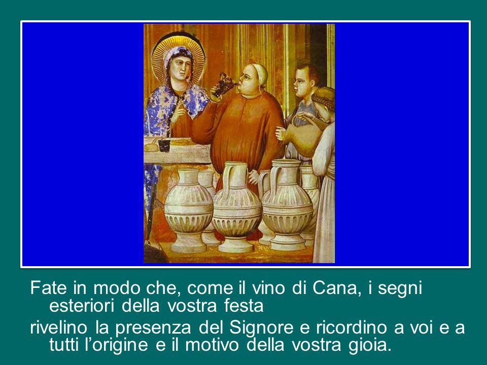 Fate in modo che, come il vino di Cana, i segni esteriori della vostra festa rivelino la presenza del Signore e ricordino a voi e a tutti l'origine e il motivo della vostra gioia.