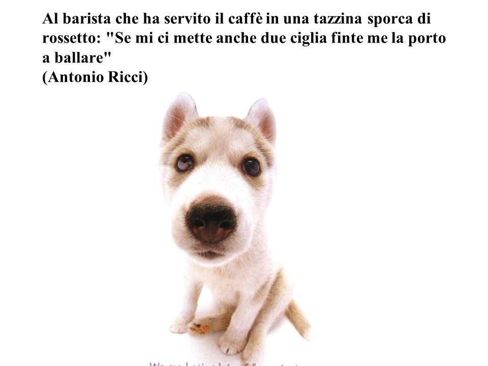 Al barista che ha servito il caffè in una tazzina sporca di rossetto: Se mi ci mette anche due ciglia finte me la porto a ballare (Antonio Ricci)