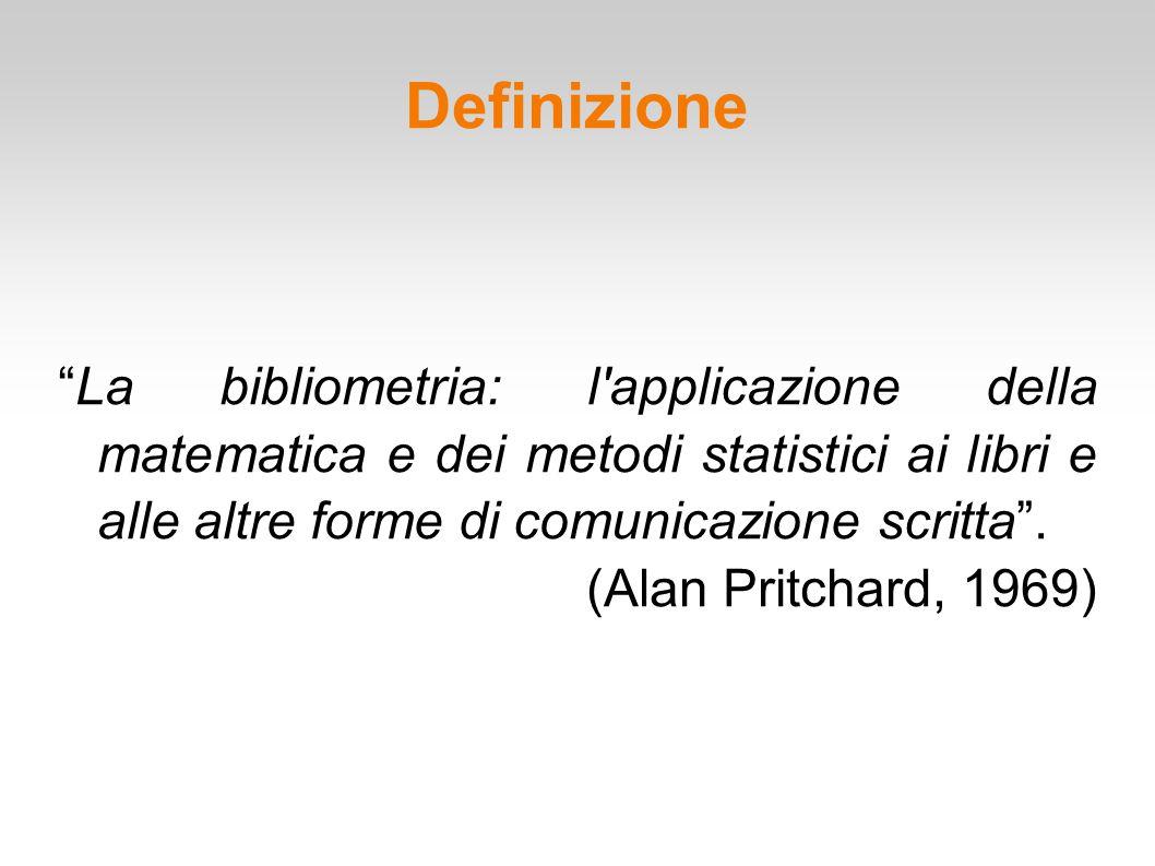 Definizione La bibliometria: l applicazione della matematica e dei metodi statistici ai libri e alle altre forme di comunicazione scritta .