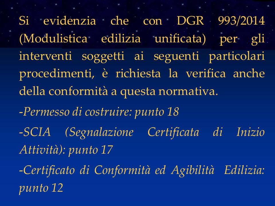 Si evidenzia che con DGR 993/2014 (Modulistica edilizia unificata) per gli interventi soggetti ai seguenti particolari procedimenti, è richiesta la verifica anche della conformità a questa normativa.