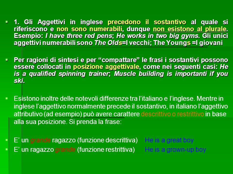 1. Gli Aggettivi in inglese precedono il sostantivo al quale si riferiscono e non sono numerabili, dunque non esistono al plurale. Esempio: I have three red pens; He works in two big gyms. Gli unici aggettivi numerabili sono The Olds=I vecchi; The Youngs =I giovani
